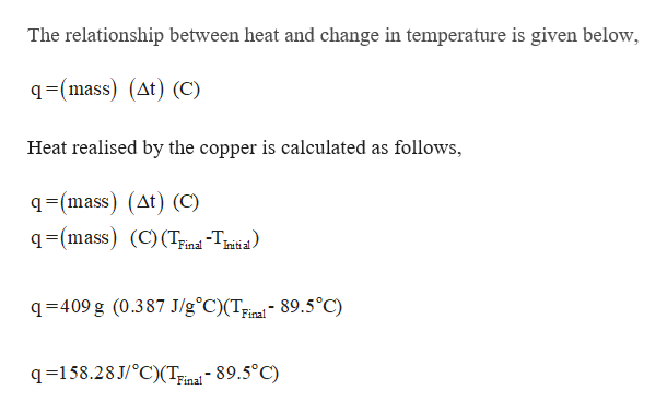 The relationship between heat and change in temperature is given below, q=(mass) (At) (C) Heat realised by the copper is calculated as follows q=(mass) (At) (C) q=(mass) (C) (TFind -Trit al Final q 409 g (0.387 J/g°C)(T;ieal- 89.5°C) q-158.28 J/C)(Tinal 89.5°C)