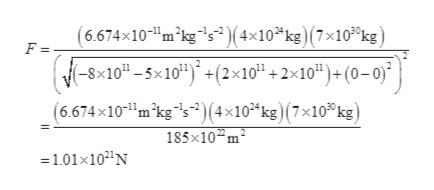 """(6.674x10-m2kg5) (4x10 kg) (7x103°kg) (-8x10-5x10"""") +(2x10 +2x10"""")+ (0- 0) (6.674x10mkg s2)(x10 kg) (7x10 kg) F = 185x10 m2 1.01x10N"""