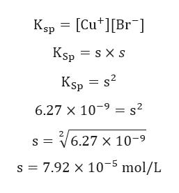 Ksp [Cu[Br Kşp = s X s Ksp = s2 6.27 X 109= s2 V6.27 x 10-9 7.92 x 10-5 mol/L s