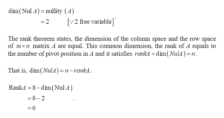dim(Nul A) nullity (A) 2 free variable] =2 The rank theorem states, the dimension of the column space and the row space of mxn matrix A are equal. This common dimension, the rank of A equals to the number of pivot position in A and it satisfies rankA+dim(NulA)=n That is, dim(NulA)=n-rankA RankA 8-dim(Nul A) 8-2 = 6