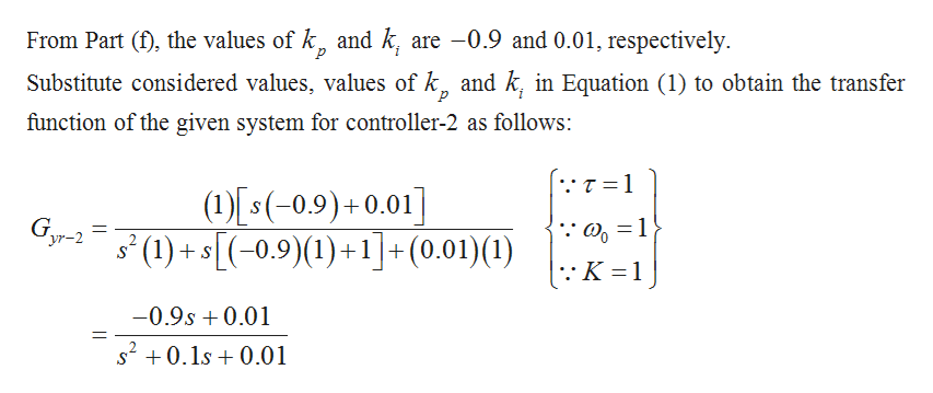From Part (f), the values of k, and k, are -0.9 and 0.01, respectively р Substitute considered values, values of k and k, in Equation (1) to obtain the transfer function of the given system for controller-2 as follows: T 1 (s(-0,9)+0.01] (1+5-0.9)(1)+1+(0.01)(1) 'yr-2 S 11 -0.9s 0.01 s20.1s0.01