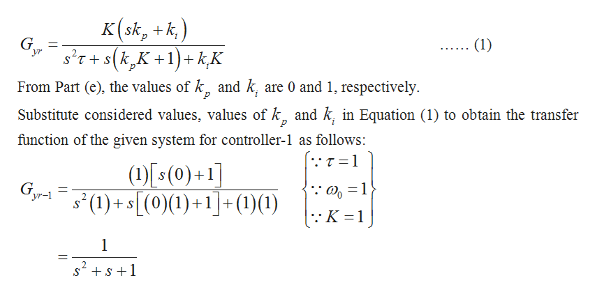 ) K (sk, k (1) s'T+S(k,K+1)kK yr From Part (e), the values of k, and k, are 0 and 1, respectively Substitute considered values, values of k and k, in Equation (1) to obtain the transfer function of the given system for controller-1 as follows: .τ=1 (1s(0)+1] (1)+(0)(1)+1(1)(1) 1 1