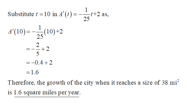1 -t+2 as Substitute t10 in A'(t) 25 A'(10)2(10)+2 2 +2 5 =-0.4 2 =1.6 Therefore, the growth of the city when it reaches a size of 38 mi2 is 1.6 square miles per year.