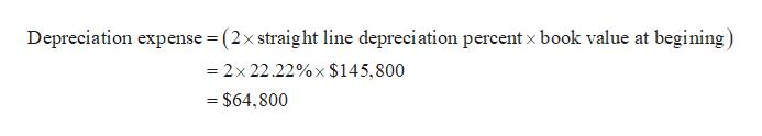 Depreciation expense (2x straight line depreciation percent x book value at begining) 2x22.22%x $145, 800 $64,800