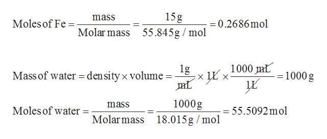 15g mass Moles of Fe =0.2686mol Molar mass 55.845g mol 1000 mL 1g density x volume Mass of water = 1000 g 1000g mass Moles of water = 55.5092mol Molar mass 18.015g mol