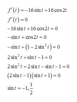 f(t)=-16 sin t +16 cos 2 f(t)0 -16 sint 16 cos2t 0 -sintcos2t 0 sint(12 sin2t)= 0 2 sin2tsint-1= 0 2 sin2t2 sin t - sint-1 0 (2 sint 1(sint+1)= 0 1 sint 1 2