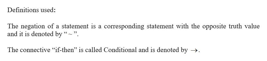 """Definitions used: The negation of a statement is a corresponding statement with the opposite truth value and it is denoted by """"- """" The connective """"if-then"""" is called Conditional and is denoted by ->."""