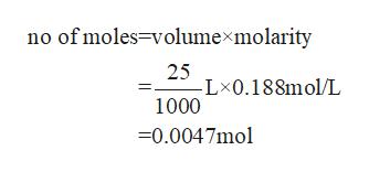 no of moles-volumexmolarity 25 -L 0.188mol/L 1000 =0.0047mol