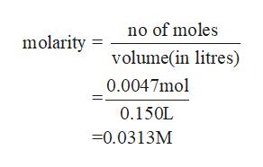 no of moles molarity volume(in litres) 0.0047mol 0.150L -0.0313M
