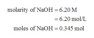 molarity of NaOH 6.20 M =6.20 mol/L moles of NaOH 0.345 mol