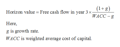 (1+g) WACC-g Horizon value Free cash flow in year 3 x Here g is growth rate. WACC is weighted average cost of capital