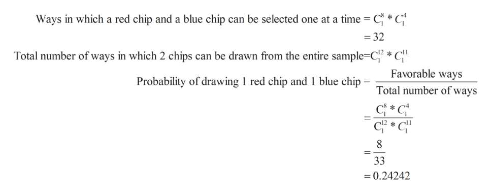 Ways in which a red chip and a blue chip can be selected one at a time CC =32 Total number of ways in which 2 chips can be drawn from the entire sample-C *C Favorable ways Probability of drawing 1 red chip and 1 blue chip Total number of ways 33 0.24242