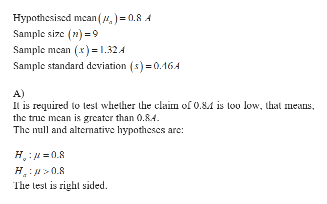 Hypothesised mean()= 0.8 A Sample size (n) 9 Sample mean (T) = 1.32A Sample standard deviation (s) 0.46A A) It is required to test whether the claim of 0.8.4 is too low, that means, the true mean is greater than 0.8.4. The null and alternative hypotheses are: Н.:и 3D0.8 Н.:и> 0.8 The test is right sided.