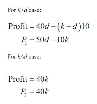 For k>d case: Profit 40d-(k- d)10 P 50d 10k For kd case: Profit 40k 40k