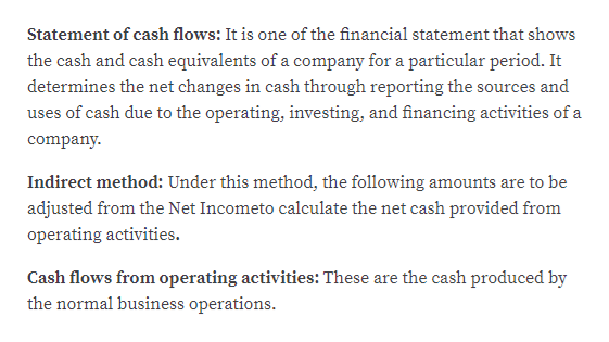 Statement of cash flows: It is one of the financial statement that shows the cash and cash equivalents of a company for a particular period. It determines the net changes in cash through reporting the sources and uses of cash due to the operating, investing, and financing activities of a company Indirect method: Under this method, the following amounts are to be adjusted from the Net Incometo calculate the net cash provided from operating activities. Cash flows from operating activities: These are the cash produced by the normal business operations.