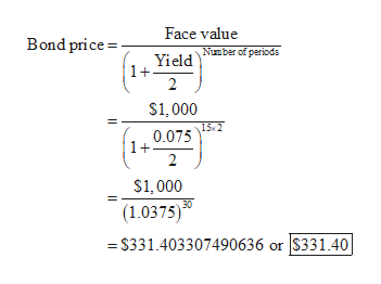 Face value Bond price Number of periodas Yield 1+ $1,000 15 2 0.075 1+ $1,000 (1.0375)0 = S331.403307490636 or S331.40|