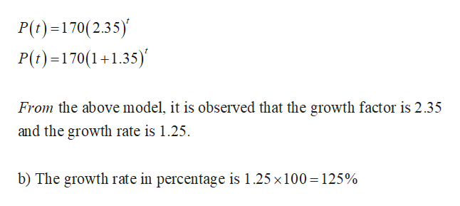 P(t)170(2.35) P(t)-170(1+1.35) From the above model, it is observed that the growth factor is 2.35 and the growth rate is 1.25. b) The growth rate in percentage is 1.25 x100 125%