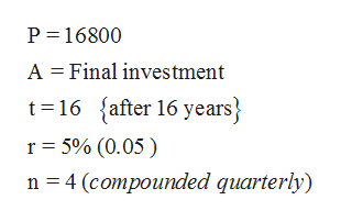 P 16800 A Final investment t 16 after 16 years} r 5% (0.05) n 4 (compounded quarterly)