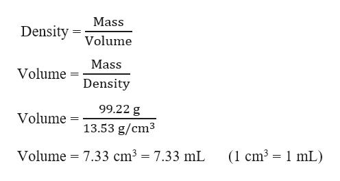 Mass Density Volume Mass Volume Density 99.22 g Volume 13.53 g/cm3 (1 cm3 1 mL) = 7.33 cm3 = 7.33 mL Volume