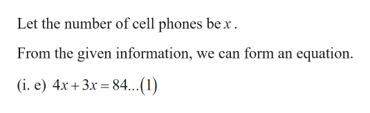 Let the number of cell phones be x From the given information, we can form an equation (i. e) 4x+3x 84...(1)