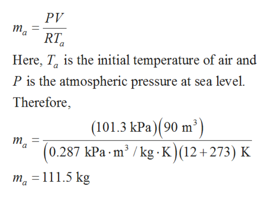 PV ma RT Here, Ta is the initial temperature of air and P is the atmospheric pressure at sea level Therefore, (101.3 kPa)(90 m2) (0.287 kPa m2 /kg K)(12+ 273) K т — a =111.5 kg 1ma