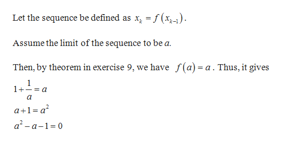 Let the sequence be defined as x = f(x,-) Assume the limit of the sequence to be a Then, by theorem in exercise 9, we have f(a)= a. Thus, it gives 1 1+- a a+1a2 a2-a-1 0