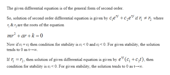 """The given differential equation is of the general form of second order So, solution of second order differential equation is given by Ce"""" +ce* if ; # r, where &r,are the roots of the equation mr2+ar +k =0 Now if r then condition for stability is ri< 0 and r2< 0. For given stability, the solution tends to 0 as t0. If2, then solution of given differential equation is given by e""""(c, +c2t), then condition for stability is ri0. For given stability, the solution tends to 0 as t-."""
