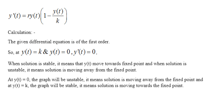 y (t) = ry(t) 1-y(t) k Calculation: The given differential equation is of the first order. So, at y() k& y(t) = 0,y(t)= 0, When solution is stable, it means that y(t) move towards fixed point and when solution is unstable, it means solution is moving away from the fixed point At y(t) 0, the graph will be unstable, it means solution is moving away from the fixed point and at y(t) k, the graph will be stable, it means solution is moving towards the fixed point