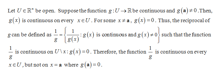 """Let UER"""" be open. Suppose the function g:U->Rbe continuous and g (a)# 0.Then, g(x) is continuous on every xeU. For some x# a, g(x)=0. Thus, the reciprocal of 1 g can be defined as 1 :g(x) is continuous and g (x)# o^ such that the function g(x) 1 is continuous on U\x: g(x)=0. Therefore, the function g 1 is continuous on every xEU, but not on x= a where g(a)=0"""