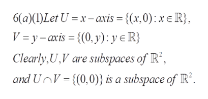 6(a)(I)Let U xaxis = {(x,0) x R} V = y-axis {(0, y): y eR} Clearly, U,V are subspaces of R2 and UnV{(0,0) is a subspace of R2