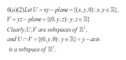 6(a (2)Let U xy-plane = {(x, y.0): x,y e R} V = yz-plane {(0, y,=): y, R} Clearly,U,V are subspaces of R', and UnV{(0, y,0): y e R} = y-avis is a subspace of R'.