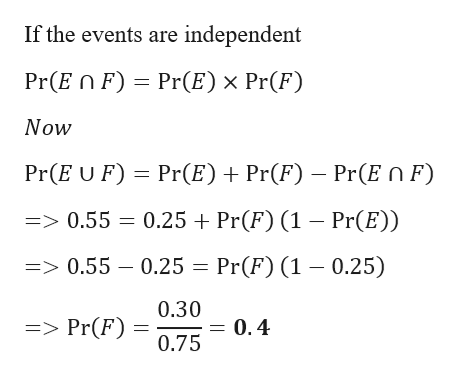 If the events are independent Pr(E n F) Pr(E) x Pr(F) Now Pr(E U F) Pr(E) Pr(F) Pr(E n F => 0.55 0.25 Pr(F) (1 - Pr(E)) =>0.55 - 0.25 = Pr(F) (1 -0.25) 0.30 => Pr(F) = 0.4 0.75