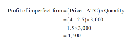 Profit of imperfect firm = (Price -ATC)x Quantity =(4-2.5)x3,000 1.5x3,000 =4,500