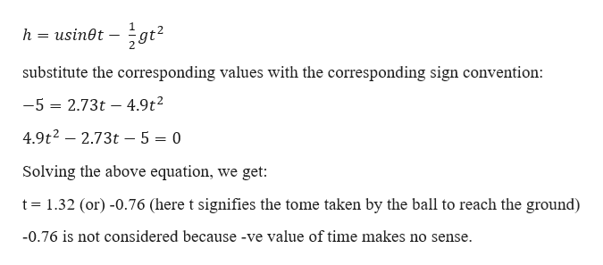 gt usin0t - h substitute the corresponding values with the corresponding sign convention: -5 2.73t 4.9t2 = 4.9t2- 2.73t - 5 = 0 Solving the above equation, we get: t 1.32 (or) -0.76 (here t signifies the tome taken by the ball to reach the ground) -0.76 is not considered because -ve value of time makes no sense.