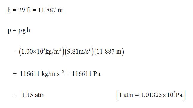 h 39 ft 11.887 m p pgh (1.00 10 kg/m)(9.81m/s')(11.887 m) 116611 kg/m.s2 116611 Pa atm 1.01325 x10°Pa 1.15 atm