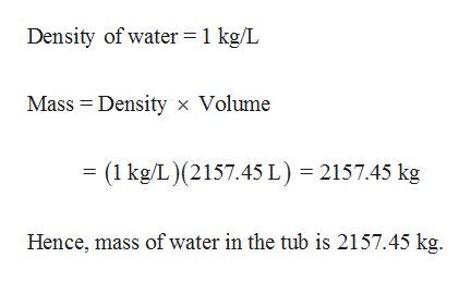 Density of water=1 kg/L Mass Density Volume = (1 kg/L)(2157.45 L) 2157.45 kg Hence, mass of water in the tub is 2157.45 kg.