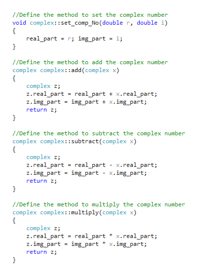 /Define the method to set the complex number void complex::set_comp_No (double r, double i) = r; img_part = i; real_part } //Define the method to add the complex number complex complex:add (complex x) complex z z.real_part z.img_part return z real_partx.real_part; img_part x.img_part; } /Define the method to subtract the complex number complex complex::subtract(complex x) complex z z.real_part z.img_part return z } real_part - x.real_part; img_part = x.img_part; //Define the method to multiply the complex number complex complex: :multiply (complex x) complex z; z.real_part = real_part * x.real_part; z.img_part return z img_part x.img_part;