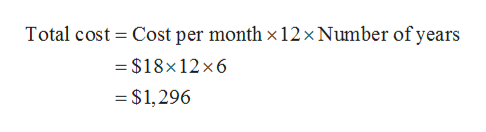 Cost per month x 12 x Number of years Total cost = $18x12 x6 $1,296