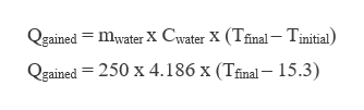 Qgained mwater X Cwater X (Tfinal- Tinitial) Qgained 250 x 4.186 x (Tfinal- 15.3)