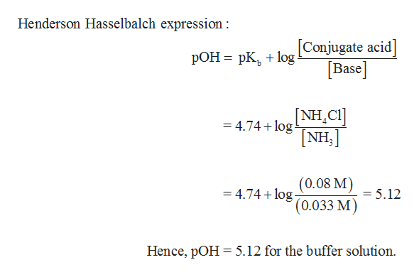 Henderson Hasselbalch expression Conjugate acid Base pOH pKog [NH,CI] NH, = 4.74 log (0.08 M) (0.033 M) = 4.74 log = 5.12 Hence, pOH 5.12 for the buffer solution