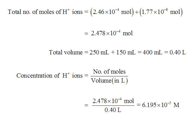 = (2.46x 10 mol)+(1.77 x10 mol) Total no. of moles of H ions 2.478 x 10 mol Total volume = 250 mL 150 mL = 400 mL = 0.40 L No. of moles Concentration of H ions Volume(in L 2.478x 10 mol = 6.195x 105 M 14 0.40 L