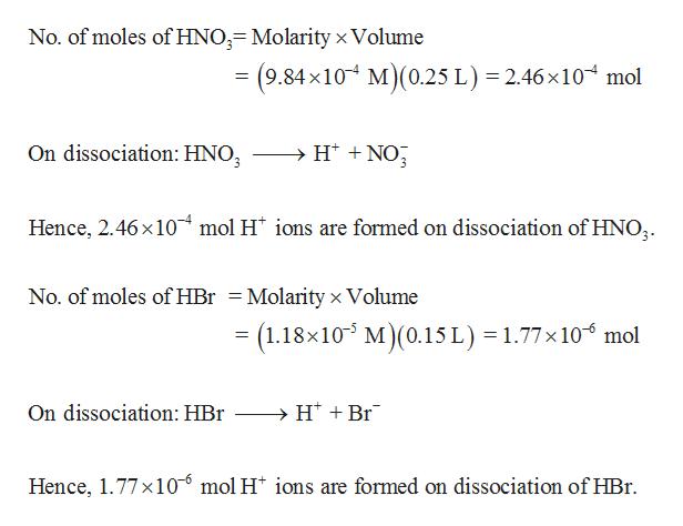 No. of moles of HNO;- Molarity x Volume = (9.84x10 M(0.25 L) 2.46 x 10 mol H NO On dissociation: HNO Hence, 2.46x10 mol H* ions are formed on dissociation of HNO; 3 No. of moles of HBr = Molarity x Volume = (1.18x10 M) (0.15 L) = 1.77x 10 mol >H Br On dissociation: HBr Hence, 1.77x10 mol H* ions are formed on dissociation of HBr