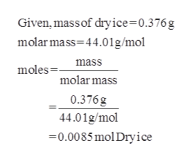 Given, mass of dryice=0.376g molar mass 44.01g/mol mass moles molar mass 0.376g 44.01g/mol 0.0085 mol Dry ice