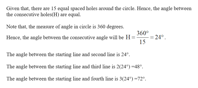 Given that, there are 15 equal spaced holes around the circle. Hence, the angle between the consecutive holes(H) are equal Note that, the measure of angle in circle is 360 degrees. 360° Hence, the angle between the consecutive angle will be H -24° 15 The angle between the starting line and second line is 24°. The angle between the starting line and third line is 2(24°) -48°. The angle between the starting line and fourth line is 3(24°) -72°