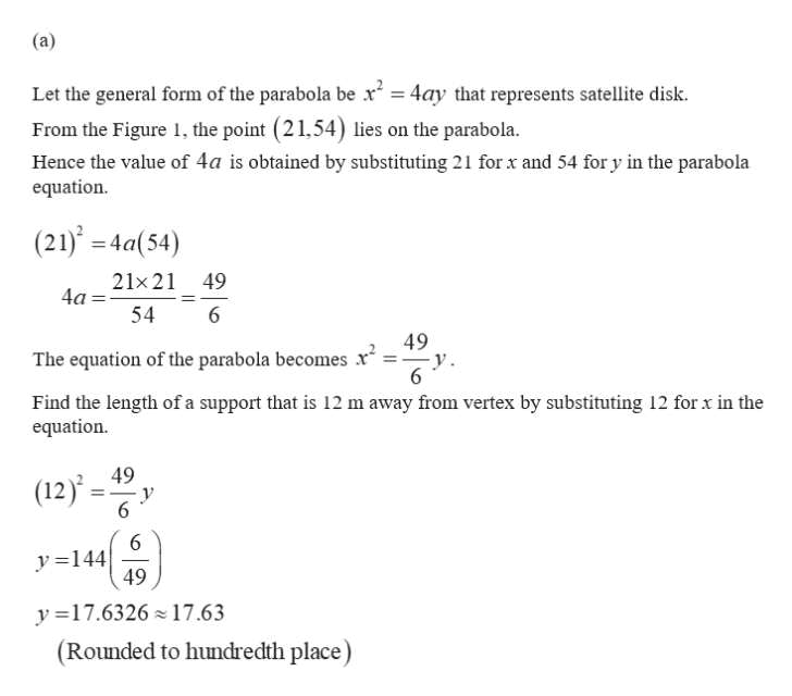 (a) Let the general form of the parabola be x = 4ay that represents satellite disk. From the Figure 1, the point (21,54) lies on the parabola Hence the value of 4a is obtained by substituting 21 for x and 54 for y in the parabola equation (21) 4a(54) 21x21 49 4a 54 6 49 y 6 The equation of the parabola becomes x Find the length of a support that is 12 m away from vertex by substituting 12 for x in the equation 49 (12)'= y 6 6 y144 49 y 17.6326 17.63 (Rounded to hundredth place)