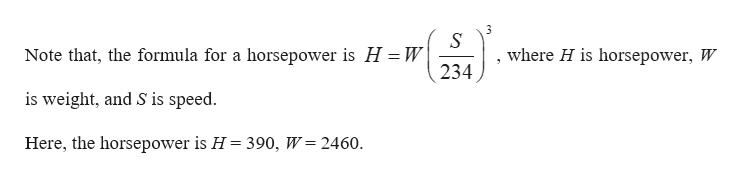 where H is horsepower, W Note that, the formula for a horsepower is H W 234 is weight, and S is speed. Here, the horsepower is H = 390, W 2460.