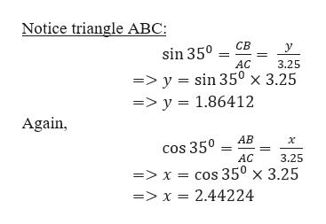 Notice triangle ABC: sin 350 св у АC 3.25 =>y = sin 35° x 3.25 =>y 1.86412 Again, АВ x cos 350 АС 3.25 => x = cos 35° x 3.25 => x = 2.44224