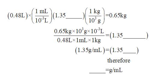 1 mL (1.35 103L 1 kg =0.65kg 10 g (0.48L) 0.65kgx10'gx10'L (1.35 0.48L 1mL 1kg (1.35g/mL) (1.35 therefore =g/mL