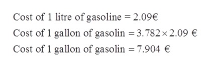 Cost of 1 litre of gasoline = 2.09€ Cost of 1 gallon of gasolin = 3.782x 2.09 € Cost of 1 gallon of gasolin = 7.904 €
