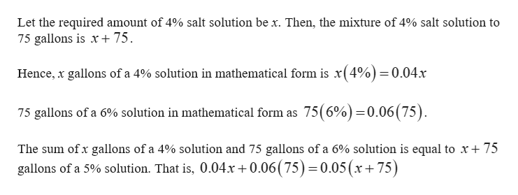 Let the required amount of 4% salt solution be x. Then, the mixture of 4% salt solution to 75 75 gallons is x Hence, x gallons of a 4% solution in mathematical form is x(4%)=0.04x 75 gallons of a 6% solution in mathematical form as 75(6%)=0.06(75). The sum ofx gallons of a 4% solution and 75 gallons of a 6% solution is equal to x+ 75 gallons of a 5% solution. That is, 0.04x+0.06 ( 75) 0.05(x+75)